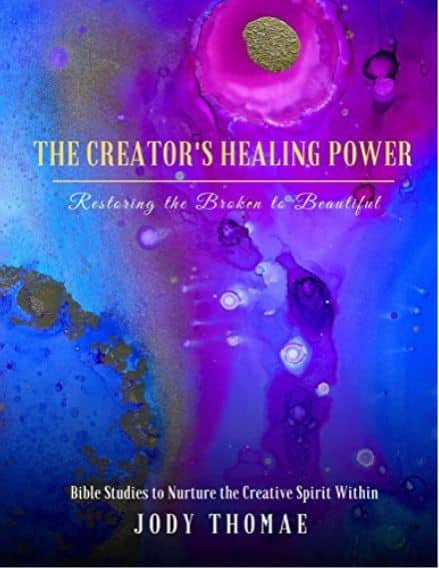 The Creator's Healing Power: Restoring the Broken to Beautiful. Bible Studies to Nurture the Creative Spirit Within. By Jody Thomae
