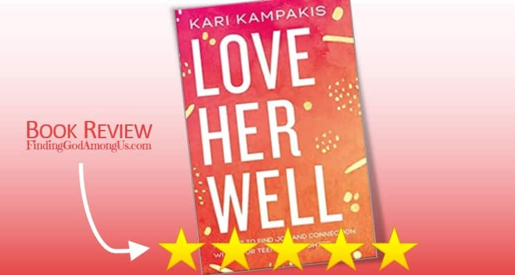 Love Her Well Book Review. Christian parenting. 10 Ways to Find Joy and Connection with Your Teenage Daughter. Author Kari Kubiszyn Kampakis. Christian Book Reviewer Shirley Alarie.